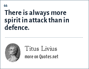 Titus Livius: There is always more spirit in attack than in defence.