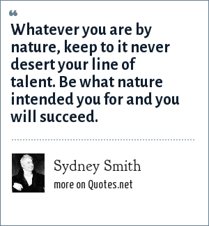 Sydney Smith: Whatever you are by nature, keep to it never desert your line of talent. Be what nature intended you for and you will succeed.