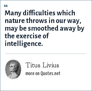 Titus Livius: Many difficulties which nature throws in our way, may be smoothed away by the exercise of intelligence.