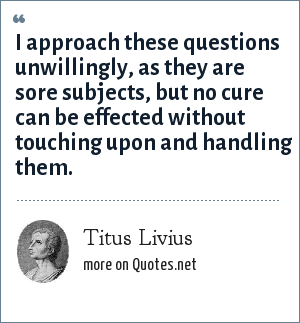 Titus Livius: I approach these questions unwillingly, as they are sore subjects, but no cure can be effected without touching upon and handling them.