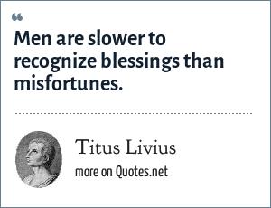 Titus Livius: Men are slower to recognize blessings than misfortunes.