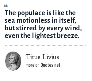 Titus Livius: The populace is like the sea motionless in itself, but stirred by every wind, even the lightest breeze.