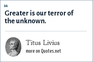 Titus Livius: Greater is our terror of the unknown.