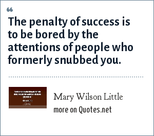 Mary Wilson Little: The penalty of success is to be bored by the attentions of people who formerly snubbed you.
