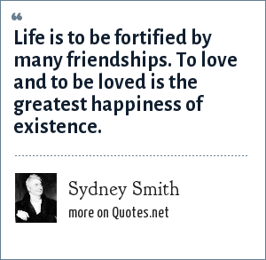 Sydney Smith: Life is to be fortified by many friendships. To love and to be loved is the greatest happiness of existence.