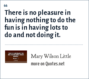 Mary Wilson Little: There is no pleasure in having nothing to do the fun is in having lots to do and not doing it.