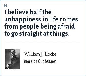 William J. Locke: I believe half the unhappiness in life comes from people being afraid to go straight at things.