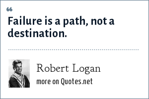 Robert Logan: Failure is a path, not a destination.