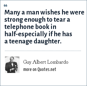 Guy Albert Lombardo: Many a man wishes he were strong enough to tear a telephone book in half-especially if he has a teenage daughter.