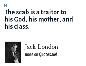 Jack London: The scab is a traitor to his God, his mother, and his class.