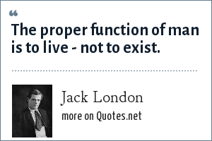 Jack London: The proper function of man is to live - not to exist.
