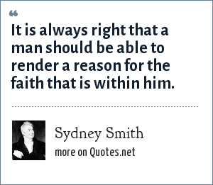 Sydney Smith: It is always right that a man should be able to render a reason for the faith that is within him.