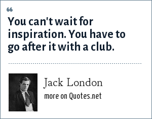 Jack London: You can't wait for inspiration. You have to go after it with a club.
