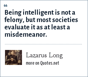 Lazarus Long: Being intelligent is not a felony, but most societies evaluate it as at least a misdemeanor.