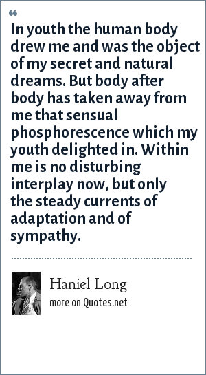 Haniel Long: In youth the human body drew me and was the object of my secret and natural dreams. But body after body has taken away from me that sensual phosphorescence which my youth delighted in. Within me is no disturbing interplay now, but only the steady currents of adaptation and of sympathy.