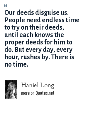 Haniel Long: Our deeds disguise us. People need endless time to try on their deeds, until each knows the proper deeds for him to do. But every day, every hour, rushes by. There is no time.