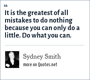 Sydney Smith: It is the greatest of all mistakes to do nothing because you can only do a little. Do what you can.