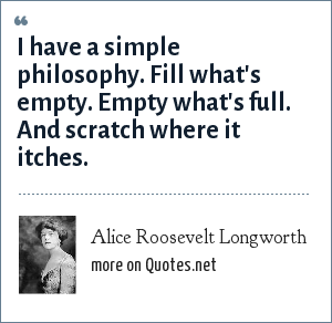 Alice Roosevelt Longworth: I have a simple philosophy. Fill what's empty. Empty what's full. And scratch where it itches.