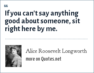 Alice Roosevelt Longworth: If you can't say anything good about someone, sit right here by me.