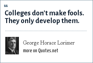 George Horace Lorimer: Colleges don't make fools. They only develop them.