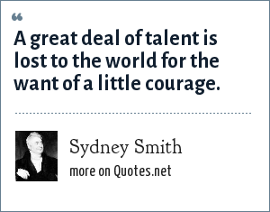 Sydney Smith: A great deal of talent is lost to the world for the want of a little courage.