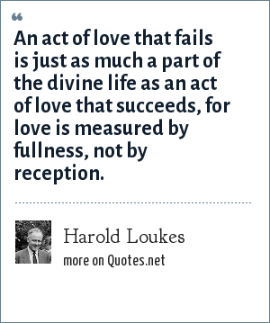 Harold Loukes: An act of love that fails is just as much a part of the divine life as an act of love that succeeds, for love is measured by fullness, not by reception.