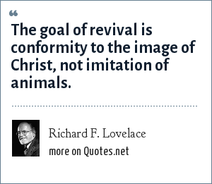 Richard F. Lovelace: The goal of revival is conformity to the image of Christ, not imitation of animals.