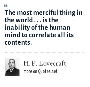 H. P. Lovecraft: The most merciful thing in the world . . . is the inability of the human mind to correlate all its contents.