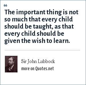 Sir John Lubbock: The important thing is not so much that every child should be taught, as that every child should be given the wish to learn.