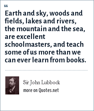 Sir John Lubbock: Earth and sky, woods and fields, lakes and rivers, the mountain and the sea, are excellent schoolmasters, and teach some of us more than we can ever learn from books.
