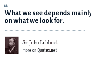 Sir John Lubbock: What we see depends mainly on what we look for.