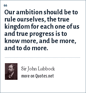 Sir John Lubbock: Our ambition should be to rule ourselves, the true kingdom for each one of us and true progress is to know more, and be more, and to do more.