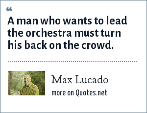 Max Lucado: A man who wants to lead the orchestra must turn his back on the crowd.