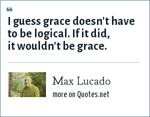 Max Lucado: I guess grace doesn't have to be logical. If it did, it wouldn't be grace.