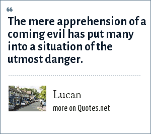 Lucan: The mere apprehension of a coming evil has put many into a situation of the utmost danger.
