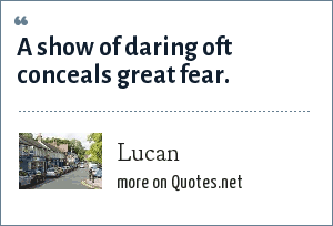 Lucan: A show of daring oft conceals great fear.