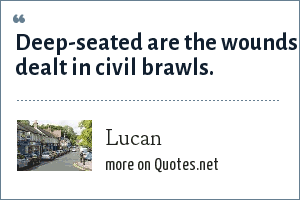 Lucan: Deep-seated are the wounds dealt in civil brawls.