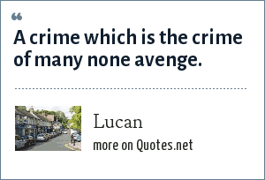 Lucan: A crime which is the crime of many none avenge.