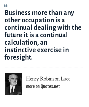 Henry Robinson Luce: Business more than any other occupation is a continual dealing with the future it is a continual calculation, an instinctive exercise in foresight.