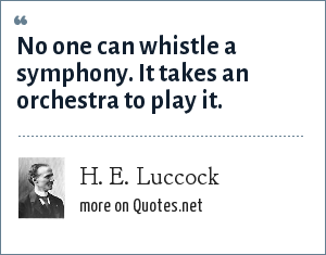 H. E. Luccock: No one can whistle a symphony. It takes an orchestra to play it.