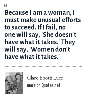 Clare Booth Luce: Because I am a woman, I must make unusual efforts to succeed. If I fail, no one will say, 'She doesn't have what it takes.' They will say, 'Women don't have what it takes.'