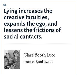 Clare Booth Luce: Lying increases the creative faculties, expands the ego, and lessens the frictions of social contacts.