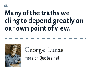 George Lucas: Many of the truths we cling to depend greatly on our own point of view.