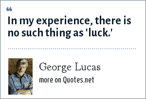 George Lucas: In my experience, there is no such thing as 'luck.'