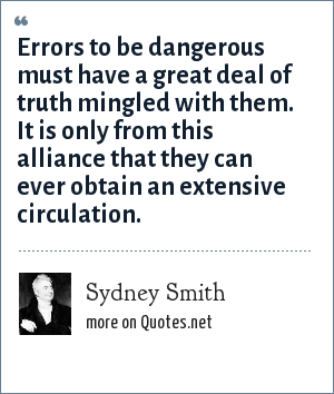 Sydney Smith: Errors to be dangerous must have a great deal of truth mingled with them. It is only from this alliance that they can ever obtain an extensive circulation.