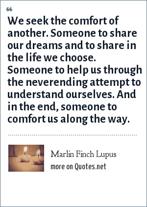 Marlin Finch Lupus: We seek the comfort of another. Someone to share our dreams and to share in the life we choose. Someone to help us through the neverending attempt to understand ourselves. And in the end, someone to comfort us along the way.