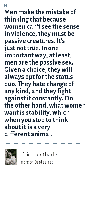 Eric Lustbader: Men make the mistake of thinking that because women can't see the sense in violence, they must be passive creatures. It's just not true. In one important way, at least, men are the passive sex. Given a choice, they will always opt for the status quo. They hate change of any kind, and they fight against it constantly. On the other hand, what women want is stability, which when you stop to think about it is a very different animal.