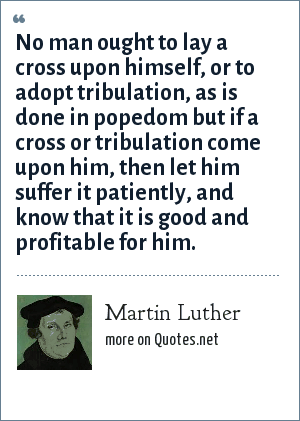 Martin Luther: No man ought to lay a cross upon himself, or to adopt tribulation, as is done in popedom but if a cross or tribulation come upon him, then let him suffer it patiently, and know that it is good and profitable for him.