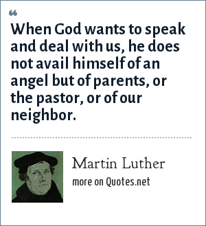 Martin Luther: When God wants to speak and deal with us, he does not avail himself of an angel but of parents, or the pastor, or of our neighbor.