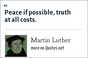 Martin Luther: Peace if possible, truth at all costs.